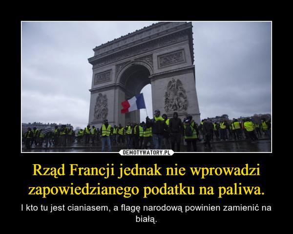 Rząd Francji jednak nie wprowadzi zapowiedzianego podatku na paliwa. – I kto tu jest cianiasem, a flagę narodową powinien zamienić na białą.