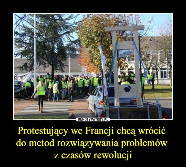 Protestujący we Francji chcą wrócić do metod rozwiązywania problemów z czasów rewolucji –