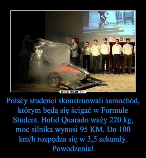 Polscy studenci skonstruowali samochód, którym będą się ścigać w Formule Student. Bolid Quarado waży 220 kg, moc silnika wynosi 95 KM. Do 100 km/h rozpędza się w 3,5 sekundy. Powodzenia! –