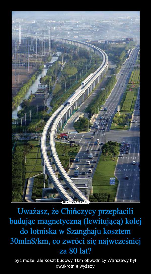 Uważasz, że Chińczycy przepłacili budując magnetyczną (lewitującą) kolej do lotniska w Szanghaju kosztem 30mln$/km, co zwróci się najwcześniej za 80 lat? – być może, ale koszt budowy 1km obwodnicy Warszawy był dwukrotnie wyższy