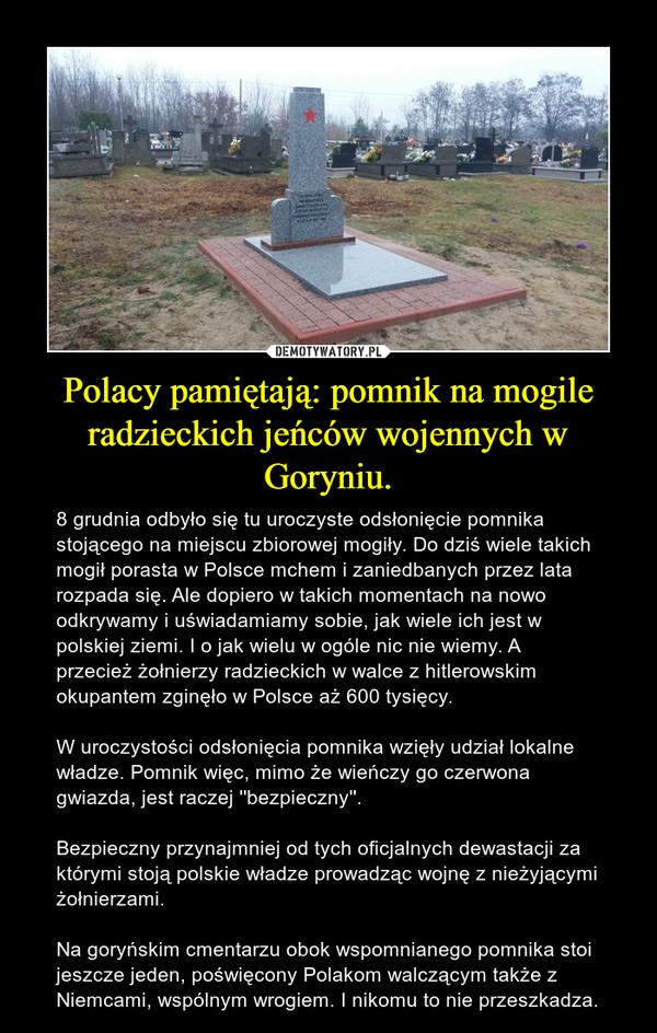 Polacy pamiętają: pomnik na mogile radzieckich jeńców wojennych w Goryniu. – 8 grudnia odbyło się tu uroczyste odsłonięcie pomnika stojącego na miejscu zbiorowej mogiły. Do dziś wiele takich mogił porasta w Polsce mchem i zaniedbanych przez lata rozpada się. Ale dopiero w takich momentach na nowo odkrywamy i uświadamiamy sobie, jak wiele ich jest w polskiej ziemi. I o jak wielu w ogóle nic nie wiemy. A przecież żołnierzy radzieckich w walce z hitlerowskim okupantem zginęło w Polsce aż 600 tysięcy. W uroczystości odsłonięcia pomnika wzięły udział lokalne władze. Pomnik więc, mimo że wieńczy go czerwona gwiazda, jest raczej ''bezpieczny''. Bezpieczny przynajmniej od tych oficjalnych dewastacji za którymi stoją polskie władze prowadząc wojnę z nieżyjącymi żołnierzami.Na goryńskim cmentarzu obok wspomnianego pomnika stoi jeszcze jeden, poświęcony Polakom walczącym także z Niemcami, wspólnym wrogiem. I nikomu to nie przeszkadza.