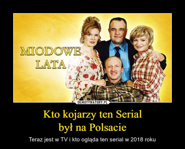 Kto kojarzy ten Serialbył na Polsacie – Teraz jest w TV i kto ogląda ten serial w 2018 roku