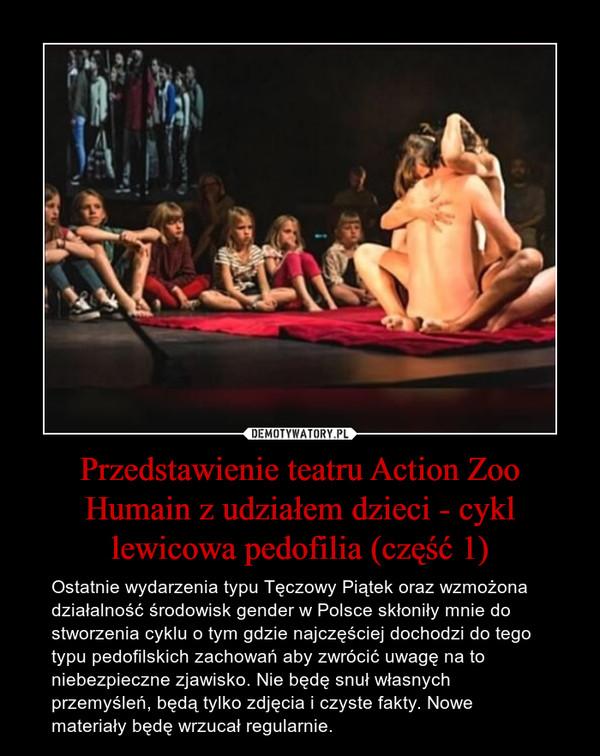 Przedstawienie teatru Action Zoo Humain z udziałem dzieci - cykl lewicowa pedofilia (część 1) – Ostatnie wydarzenia typu Tęczowy Piątek oraz wzmożona działalność środowisk gender w Polsce skłoniły mnie do stworzenia cyklu o tym gdzie najczęściej dochodzi do tego typu pedofilskich zachowań aby zwrócić uwagę na to niebezpieczne zjawisko. Nie będę snuł własnych przemyśleń, będą tylko zdjęcia i czyste fakty. Nowe materiały będę wrzucał regularnie.