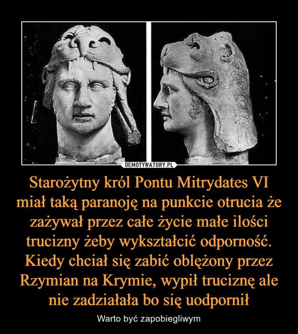 Starożytny król Pontu Mitrydates VI miał taką paranoję na punkcie otrucia że zażywał przez całe życie małe ilości trucizny żeby wykształcić odporność. Kiedy chciał się zabić oblężony przez Rzymian na Krymie, wypił truciznę ale nie zadziałała bo się uodpornił – Warto być zapobiegliwym