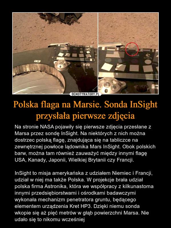 Polska flaga na Marsie. Sonda InSight przysłała pierwsze zdjęcia – Na stronie NASA pojawiły się pierwsze zdjęcia przesłane z Marsa przez sondę InSight. Na niektórych z nich można dostrzec polską flagę, znajdująca się na tabliczce na zewnętrznej powłoce lądownika Mars InSight. Obok polskich barw, można tam również zauważyć między innymi flagę USA, Kanady, Japonii, Wielkiej Brytanii czy Francji.InSight to misja amerykańska z udziałem Niemiec i Francji, udział w niej ma także Polska. W projekcje brała udział polska firma Astronika, która we współpracy z kilkunastoma innymi przedsiębiorstwami i ośrodkami badawczymi wykonała mechanizm penetratora gruntu, będącego elementem urządzenia Kret HP3. Dzięki niemu sonda wkopie się aż pięć metrów w głąb powierzchni Marsa. Nie udało się to nikomu wcześniej