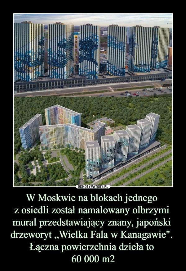 """W Moskwie na blokach jednego z osiedli został namalowany olbrzymi mural przedstawiający znany, japoński drzeworyt """"Wielka Fala w Kanagawie"""". Łączna powierzchnia dzieła to 60 000 m2 –"""