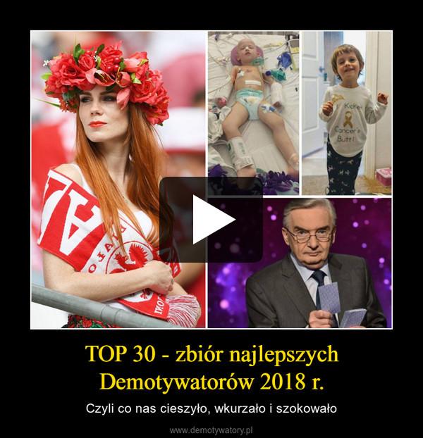 TOP 30 - zbiór najlepszychDemotywatorów 2018 r. – Czyli co nas cieszyło, wkurzało i szokowało