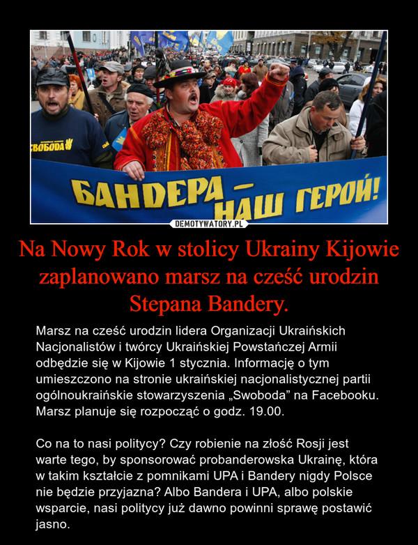 """Na Nowy Rok w stolicy Ukrainy Kijowie zaplanowano marsz na cześć urodzin Stepana Bandery. – Marsz na cześć urodzin lidera Organizacji Ukraińskich Nacjonalistów i twórcy Ukraińskiej Powstańczej Armii odbędzie się w Kijowie 1 stycznia. Informację o tym umieszczono na stronie ukraińskiej nacjonalistycznej partii ogólnoukraińskie stowarzyszenia """"Swoboda"""" na Facebooku. Marsz planuje się rozpocząć o godz. 19.00.Co na to nasi politycy? Czy robienie na złość Rosji jest warte tego, by sponsorować probanderowska Ukrainę, która w takim kształcie z pomnikami UPA i Bandery nigdy Polsce nie będzie przyjazna? Albo Bandera i UPA, albo polskie wsparcie, nasi politycy już dawno powinni sprawę postawić jasno."""