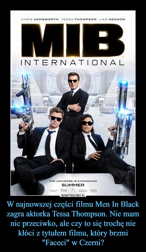 """W najnowszej części filmu Men In Black zagra aktorka Tessa Thompson. Nie mam nic przeciwko, ale czy to się trochę nie kłóci z tytułem filmu, który brzmi """"Faceci"""" w Czerni? –  MIB INTERNATIONAL"""