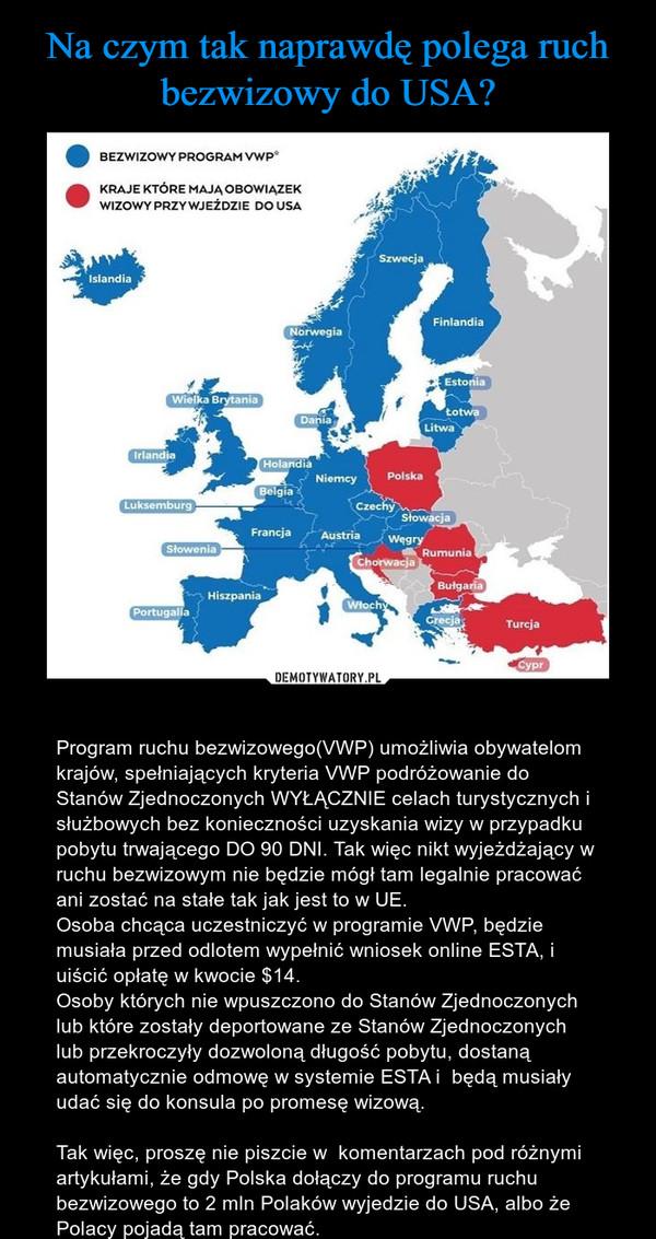 – Program ruchu bezwizowego(VWP) umożliwia obywatelom krajów, spełniających kryteria VWP podróżowanie do Stanów Zjednoczonych WYŁĄCZNIE celach turystycznych i służbowych bez konieczności uzyskania wizy w przypadku pobytu trwającego DO 90 DNI. Tak więc nikt wyjeżdżający w  ruchu bezwizowym nie będzie mógł tam legalnie pracować ani zostać na stałe tak jak jest to w UE. Osoba chcąca uczestniczyć w programie VWP, będzie musiała przed odlotem wypełnić wniosek online ESTA, i uiścić opłatę w kwocie $14. Osoby których nie wpuszczono do Stanów Zjednoczonych lub które zostały deportowane ze Stanów Zjednoczonych lub przekroczyły dozwoloną długość pobytu, dostaną automatycznie odmowę w systemie ESTA i  będą musiały udać się do konsula po promesę wizową.Tak więc, proszę nie piszcie w  komentarzach pod różnymi artykułami, że gdy Polska dołączy do programu ruchu bezwizowego to 2 mln Polaków wyjedzie do USA, albo że Polacy pojadą tam pracować.