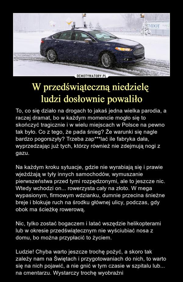 W przedświąteczną niedzielę ludzi dosłownie powaliło – To, co się działo na drogach to jakaś jedna wielka parodia, a raczej dramat, bo w każdym momencie mogło się to skończyć tragicznie i w wielu miejscach w Polsce na pewno tak było. Co z tego, że pada śnieg? Że warunki się nagle bardzo pogorszyły? Trzeba zap***lać ile fabryka dała, wyprzedzając już tych, którzy również nie zdejmują nogi z gazu. Na każdym kroku sytuacje, gdzie nie wyrabiają się i prawie wjeżdżają w tyły innych samochodów, wymuszanie pierwszeństwa przed tymi rozpędzonymi, ale to jeszcze nic. Wtedy wchodzi on... rowerzysta cały na złoto. W mega wypasionym, firmowym wdzianku, dumnie przecina śnieżne breje i blokuje ruch na środku głównej ulicy, podczas, gdy obok ma ścieżkę rowerową. Nic, tylko zostać bogaczem i latać wszędzie helikopterami lub w okresie przedświątecznym nie wyściubiać nosa z domu, bo można przypłacić to życiem.Ludzie! Chyba warto jeszcze trochę pożyć, a skoro tak zależy nam na Świętach i przygotowaniach do nich, to warto się na nich pojawić, a nie gnić w tym czasie w szpitalu lub... na cmentarzu. Wystarczy trochę wyobraźni