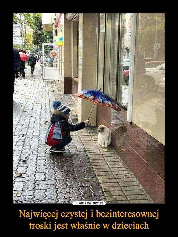 Najwięcej czystej i bezinteresownej troski jest właśnie w dzieciach –