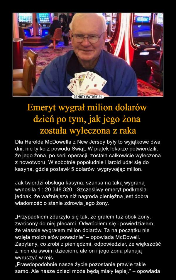 """Emeryt wygrał milion dolarów dzień po tym, jak jego żona została wyleczona z raka – Dla Harolda McDowella z New Jersey były to wyjątkowe dwa dni, nie tylko z powodu Świąt. W piątek lekarze potwierdzili, że jego żona, po serii operacji, została całkowicie wyleczona z nowotworu. W sobotnie popołudnie Harold udał się do kasyna, gdzie postawił 5 dolarów, wygrywając milion.Jak twierdzi obsługa kasyna, szansa na taką wygraną wynosiła 1 : 20 348 320.  Szczęśliwy emeryt podkreśla jednak, że ważniejsza niż nagroda pieniężna jest dobra wiadomość o stanie zdrowia jego żony.""""Przypadkiem zdarzyło się tak, że grałem tuż obok żony, zwrócony do niej plecami. Odwróciłem się i powiedziałem, że właśnie wygrałem milion dolarów. Ta na początku nie wzięła moich słów poważnie"""" – opowiada McDowell.Zapytany, co zrobi z pieniędzmi, odpowiedział, że większość z nich da swoim dzieciom, ale on i jego żona planują wyruszyć w rejs.""""Prawdopodobnie nasze życie pozostanie prawie takie samo. Ale nasze dzieci może będą miały lepiej."""" – opowiada"""