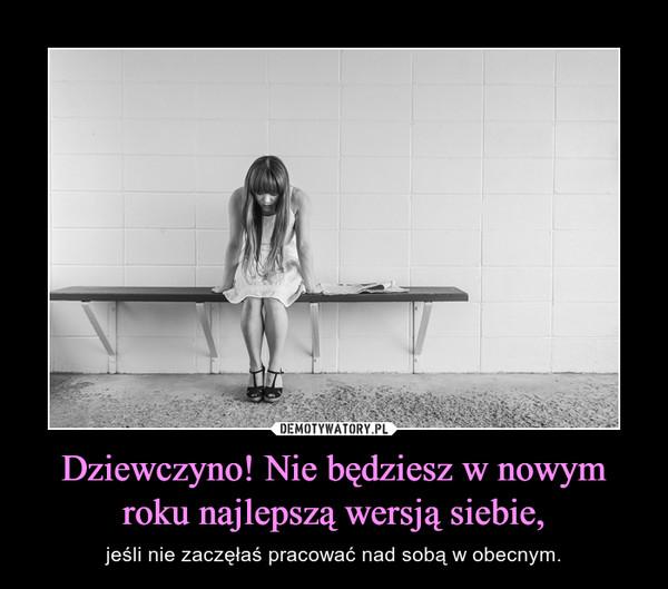 Dziewczyno! Nie będziesz w nowym roku najlepszą wersją siebie, – jeśli nie zaczęłaś pracować nad sobą w obecnym.
