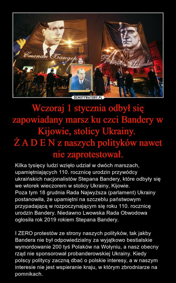 Wczoraj 1 stycznia odbył się zapowiadany marsz ku czci Bandery w Kijowie, stolicy Ukrainy. Ż A D E N z naszych polityków nawet nie zaprotestował. – Kilka tysięcy ludzi wzięło udział w dwóch marszach, upamiętniających 110. rocznicę urodzin przywódcy ukraińskich nacjonalistów Stepana Bandery, które odbyły się we wtorek wieczorem w stolicy Ukrainy, Kijowie.Poza tym 18 grudnia Rada Najwyższa (parlament) Ukrainy postanowiła, że upamiętni na szczeblu państwowym przypadającą w rozpoczynającym się roku 110. rocznicę urodzin Bandery. Niedawno Lwowska Rada Obwodowa ogłosiła rok 2019 rokiem Stepana Bandery.I ZERO protestów ze strony naszych polityków, tak jakby Bandera nie był odpowiedzialny za wyjątkowo bestialskie wymordowanie 200 tyś Polaków na Wołyniu, a nasz obecny rząd nie sponsorował probanderowskiej Ukrainy. Kiedy polscy politycy zaczną dbać o polskie interesy, a w naszym interesie nie jest wspieranie kraju, w którym zbrodniarze na pomnikach.