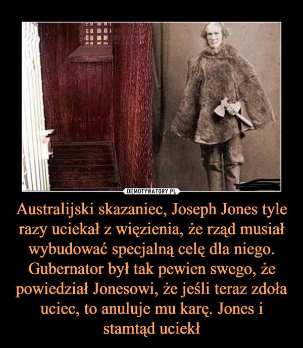 Australijski skazaniec, Joseph Jones tyle razy uciekał z więzienia, że rząd musiał wybudować specjalną celę dla niego. Gubernator był tak pewien swego, że powiedział Jonesowi, że jeśli teraz zdoła uciec, to anuluje mu karę. Jones i stamtąd uciekł –