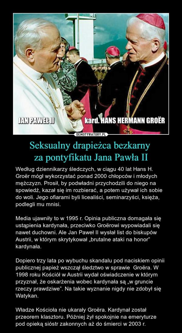 """Seksualny drapieżca bezkarny za pontyfikatu Jana Pawła II – Według dziennikarzy śledczych, w ciągu 40 lat Hans H. Groër mógł wykorzystać ponad 2000 chłopców i młodych mężczyzn. Prosił, by podwładni przychodzili do niego na spowiedź, kazał się im rozbierać, a potem używał ich sobie do woli. Jego ofiarami byli licealiści, seminarzyści, księża, podlegli mu mnisi. Media ujawniły to w 1995 r. Opinia publiczna domagała się ustąpienia kardynała, przeciwko Groërowi wypowiadali się nawet duchowni. Ale Jan Paweł II wysłał list do biskupów Austrii, w którym skrytykował """"brutalne ataki na honor"""" kardynała.Dopiero trzy lata po wybuchu skandalu pod naciskiem opinii publicznej papież wszczął śledztwo w sprawie  Groëra. W 1998 roku Kościół w Austrii wydał oświadczenie w którym przyznał, że oskarżenia wobec kardynała są """"w gruncie rzeczy prawdziwe"""". Na takie wyznanie nigdy nie zdobył się Watykan.Władze Kościoła nie ukarały Groëra. Kardynał został przeorem klasztoru. Później żył spokojnie na emeryturze pod opieką sióstr zakonnych aż do śmierci w 2003 r."""