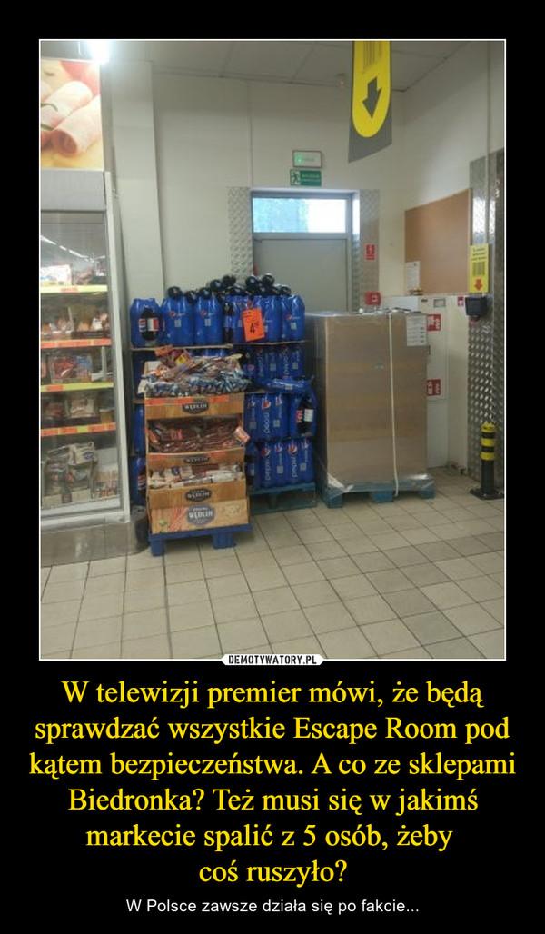 W telewizji premier mówi, że będą sprawdzać wszystkie Escape Room pod kątem bezpieczeństwa. A co ze sklepami Biedronka? Też musi się w jakimś markecie spalić z 5 osób, żeby coś ruszyło? – W Polsce zawsze działa się po fakcie...