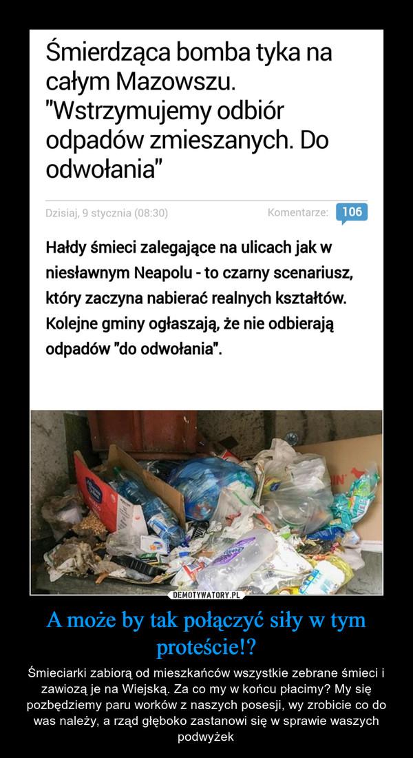 A może by tak połączyć siły w tym proteście!? – Śmieciarki zabiorą od mieszkańców wszystkie zebrane śmieci i zawiozą je na Wiejską. Za co my w końcu płacimy? My się pozbędziemy paru worków z naszych posesji, wy zrobicie co do was należy, a rząd głęboko zastanowi się w sprawie waszych podwyżek