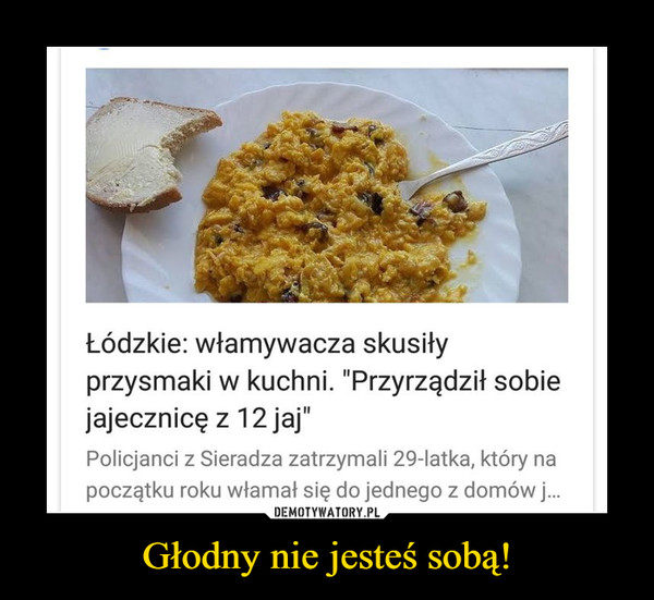 """Głodny nie jesteś sobą! –  Łódzkie: włamywacza skusiłyprzysmaki w kuchni. """"Przyrządził sobiejajecznicę z 12 jajPolicjanci z Sieradza zatrzymali 29-latka, który napoczątku roku włamał się do jednego z domów j..."""