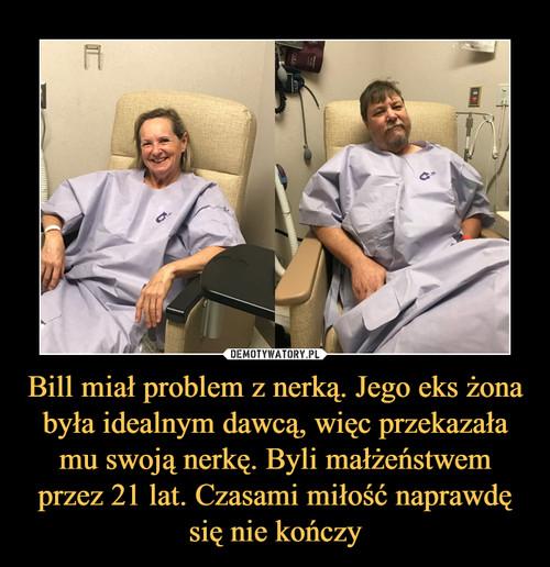 Bill miał problem z nerką. Jego eks żona była idealnym dawcą, więc przekazała mu swoją nerkę. Byli małżeństwem przez 21 lat. Czasami miłość naprawdę się nie kończy