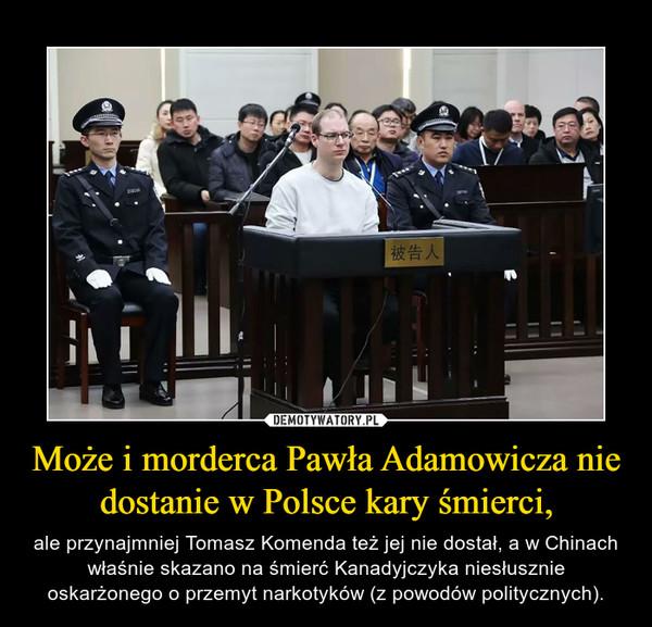 Może i morderca Pawła Adamowicza nie dostanie w Polsce kary śmierci, – ale przynajmniej Tomasz Komenda też jej nie dostał, a w Chinach właśnie skazano na śmierć Kanadyjczyka niesłusznie oskarżonego o przemyt narkotyków (z powodów politycznych).