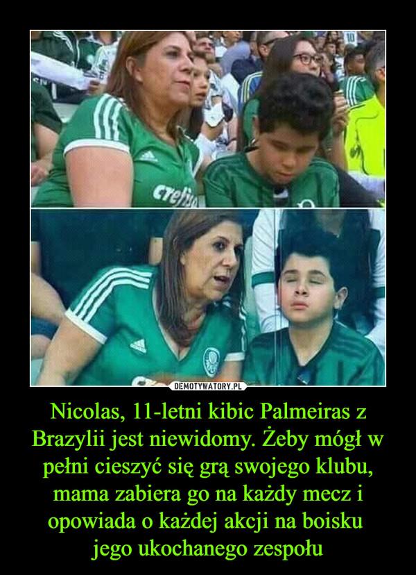 Nicolas, 11-letni kibic Palmeiras z Brazylii jest niewidomy. Żeby mógł w pełni cieszyć się grą swojego klubu, mama zabiera go na każdy mecz i opowiada o każdej akcji na boisku jego ukochanego zespołu –