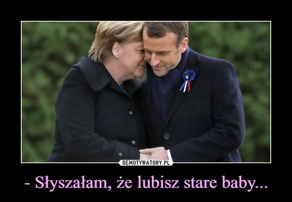 - Słyszałam, że lubisz stare baby... –