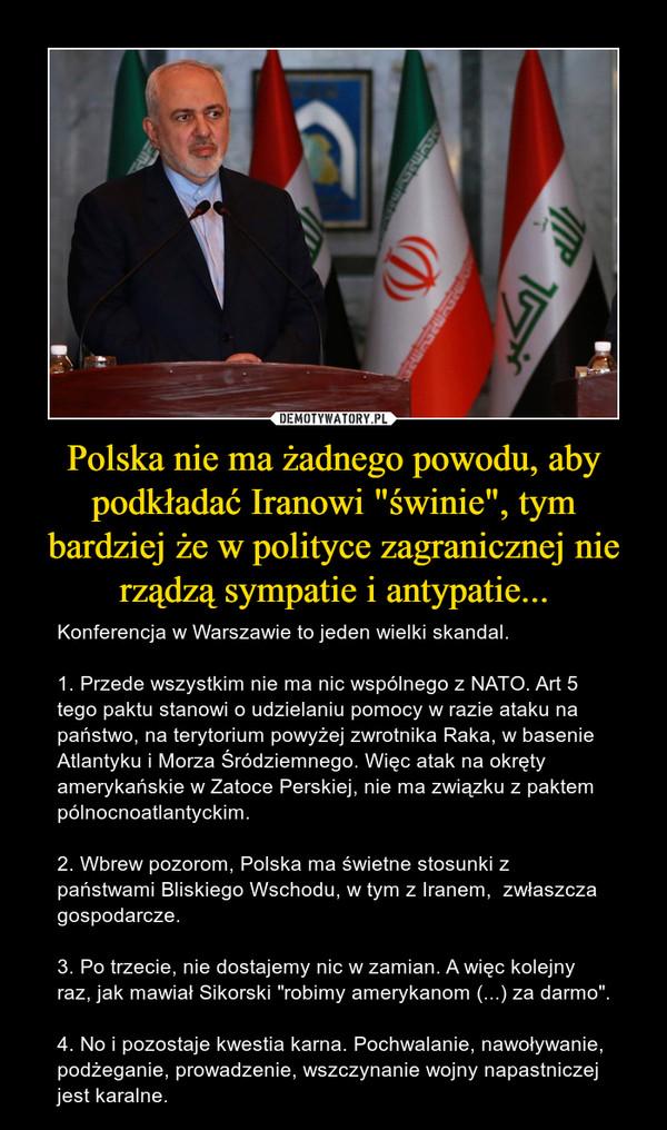 """Polska nie ma żadnego powodu, aby podkładać Iranowi """"świnie"""", tym bardziej że w polityce zagranicznej nie rządzą sympatie i antypatie... – Konferencja w Warszawie to jeden wielki skandal.1. Przede wszystkim nie ma nic wspólnego z NATO. Art 5 tego paktu stanowi o udzielaniu pomocy w razie ataku na państwo, na terytorium powyżej zwrotnika Raka, w basenie Atlantyku i Morza Śródziemnego. Więc atak na okręty amerykańskie w Zatoce Perskiej, nie ma związku z paktem pólnocnoatlantyckim. 2. Wbrew pozorom, Polska ma świetne stosunki z państwami Bliskiego Wschodu, w tym z Iranem,  zwłaszcza gospodarcze. 3. Po trzecie, nie dostajemy nic w zamian. A więc kolejny raz, jak mawiał Sikorski """"robimy amerykanom (...) za darmo"""".4. No i pozostaje kwestia karna. Pochwalanie, nawoływanie, podżeganie, prowadzenie, wszczynanie wojny napastniczej jest karalne."""