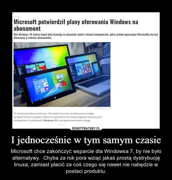I jednocześnie w tym samym czasie – Microsoft chce zakończyć wsparcie dla Windowsa 7, by nie było alternatywy.  Chyba za rok pora wziąć jakaś prostą dystrybucję linuxa, zamiast płacić za coś czego się nawet nie nabędzie w postaci produktu.