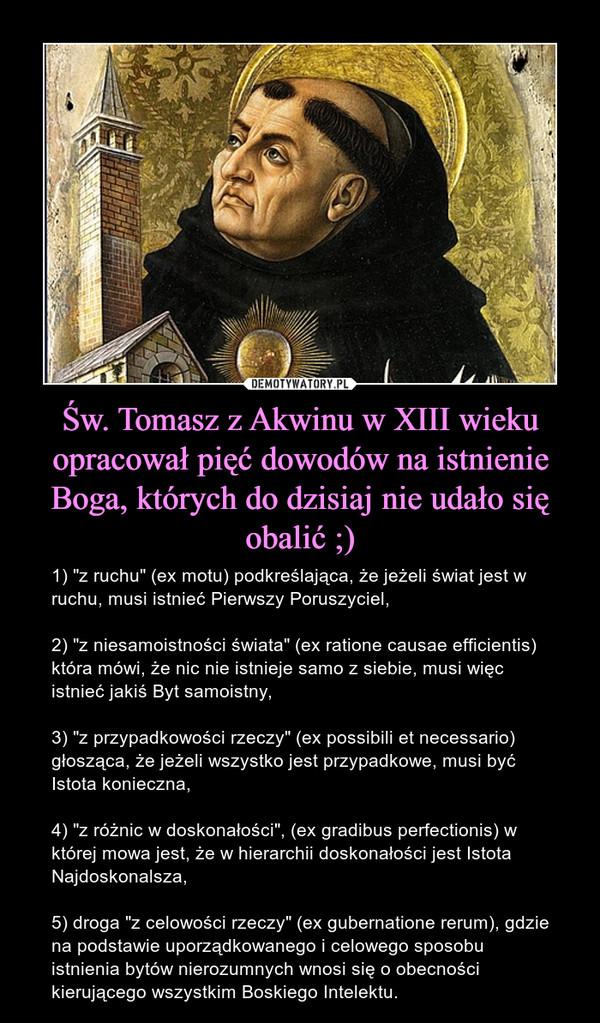 """Św. Tomasz z Akwinu w XIII wieku opracował pięć dowodów na istnienie Boga, których do dzisiaj nie udało się obalić ;) – 1) """"z ruchu"""" (ex motu) podkreślająca, że jeżeli świat jest w ruchu, musi istnieć Pierwszy Poruszyciel,2) """"z niesamoistności świata"""" (ex ratione causae efficientis) która mówi, że nic nie istnieje samo z siebie, musi więc istnieć jakiś Byt samoistny,3) """"z przypadkowości rzeczy"""" (ex possibili et necessario) głosząca, że jeżeli wszystko jest przypadkowe, musi być Istota konieczna,4) """"z różnic w doskonałości"""", (ex gradibus perfectionis) w której mowa jest, że w hierarchii doskonałości jest Istota Najdoskonalsza,5) droga """"z celowości rzeczy"""" (ex gubernatione rerum), gdzie na podstawie uporządkowanego i celowego sposobu istnienia bytów nierozumnych wnosi się o obecności kierującego wszystkim Boskiego Intelektu."""