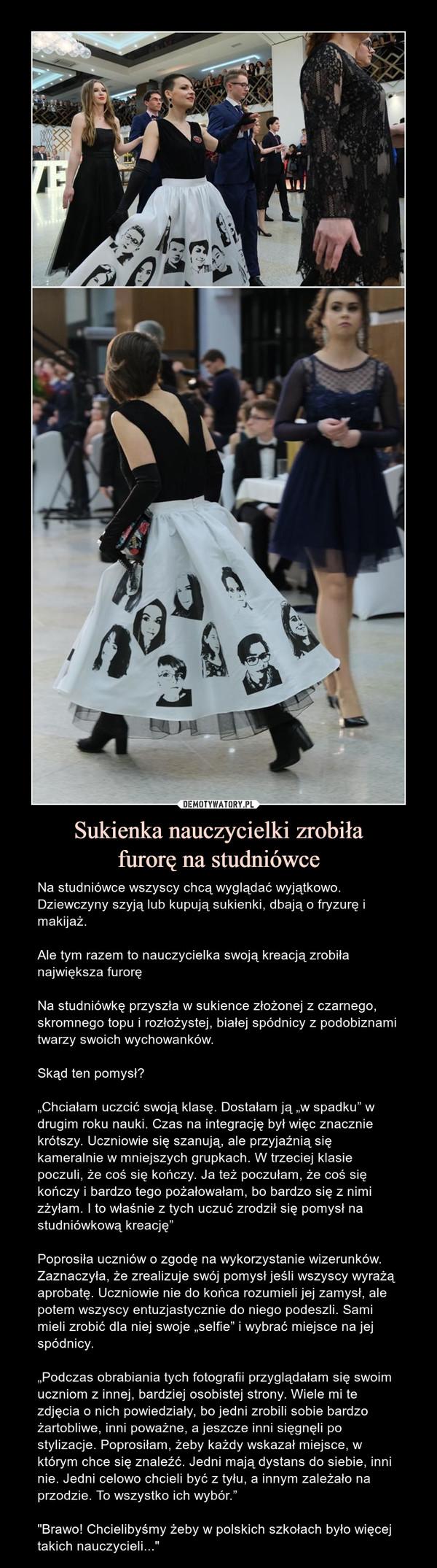 """Sukienka nauczycielki zrobiłafurorę na studniówce – Na studniówce wszyscy chcą wyglądać wyjątkowo. Dziewczyny szyją lub kupują sukienki, dbają o fryzurę i makijaż.Ale tym razem to nauczycielka swoją kreacją zrobiła największa furoręNa studniówkę przyszła w sukience złożonej z czarnego, skromnego topu i rozłożystej, białej spódnicy z podobiznami twarzy swoich wychowanków.Skąd ten pomysł?""""Chciałam uczcić swoją klasę. Dostałam ją """"w spadku"""" w drugim roku nauki. Czas na integrację był więc znacznie krótszy. Uczniowie się szanują, ale przyjaźnią się kameralnie w mniejszych grupkach. W trzeciej klasie poczuli, że coś się kończy. Ja też poczułam, że coś się kończy i bardzo tego pożałowałam, bo bardzo się z nimi zżyłam. I to właśnie z tych uczuć zrodził się pomysł na studniówkową kreację""""Poprosiła uczniów o zgodę na wykorzystanie wizerunków. Zaznaczyła, że zrealizuje swój pomysł jeśli wszyscy wyrażą aprobatę. Uczniowie nie do końca rozumieli jej zamysł, ale potem wszyscy entuzjastycznie do niego podeszli. Sami mieli zrobić dla niej swoje """"selfie"""" i wybrać miejsce na jej spódnicy.""""Podczas obrabiania tych fotografii przyglądałam się swoim uczniom z innej, bardziej osobistej strony. Wiele mi te zdjęcia o nich powiedziały, bo jedni zrobili sobie bardzo żartobliwe, inni poważne, a jeszcze inni sięgnęli po stylizacje. Poprosiłam, żeby każdy wskazał miejsce, w którym chce się znaleźć. Jedni mają dystans do siebie, inni nie. Jedni celowo chcieli być z tyłu, a innym zależało na przodzie. To wszystko ich wybór.""""""""Brawo! Chcielibyśmy żeby w polskich szkołach było więcej takich nauczycieli..."""""""