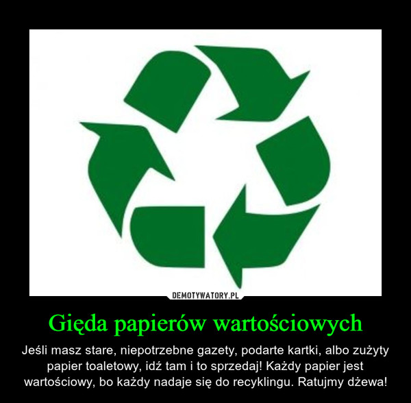 Gięda papierów wartościowych – Jeśli masz stare, niepotrzebne gazety, podarte kartki, albo zużyty papier toaletowy, idź tam i to sprzedaj! Każdy papier jest wartościowy, bo każdy nadaje się do recyklingu. Ratujmy dżewa!