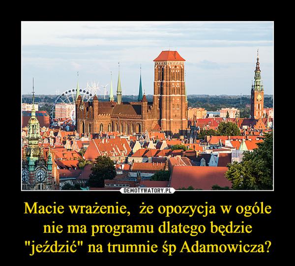 """Macie wrażenie,  że opozycja w ogóle nie ma programu dlatego będzie """"jeździć"""" na trumnie śp Adamowicza? –"""