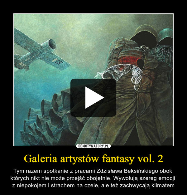 Galeria artystów fantasy vol. 2 – Tym razem spotkanie z pracami Zdzisława Beksińskiego obok których nikt nie może przejść obojętnie. Wywołują szereg emocji z niepokojem i strachem na czele, ale też zachwycają klimatem