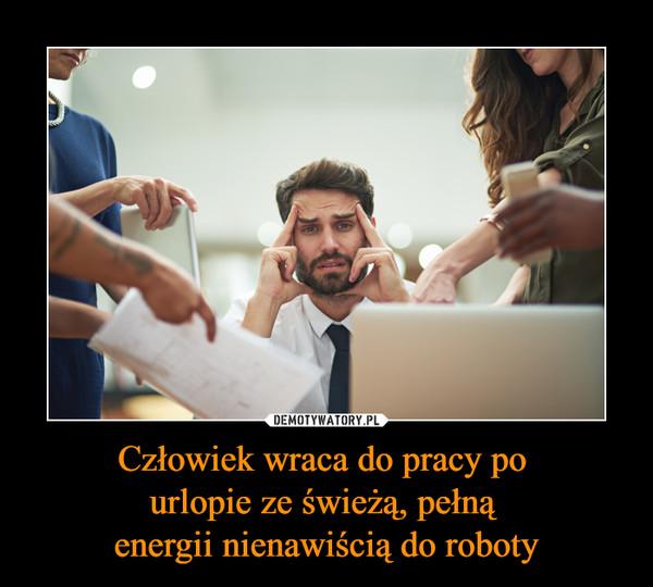Człowiek wraca do pracy po urlopie ze świeżą, pełną energii nienawiścią do roboty –