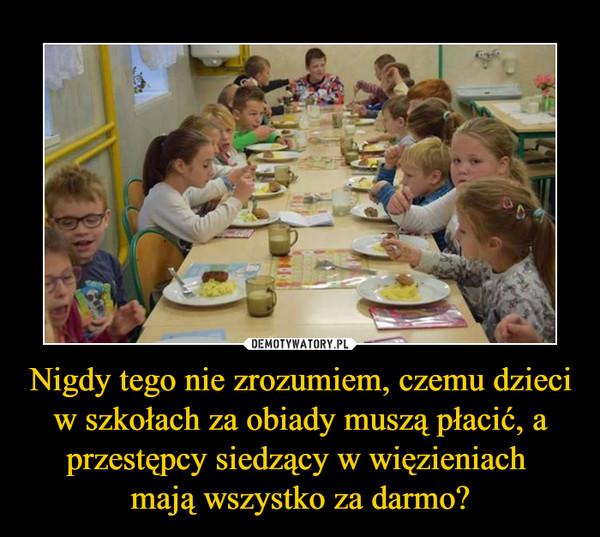 Nigdy tego nie zrozumiem, czemu dzieci w szkołach za obiady muszą płacić, a przestępcy siedzący w więzieniach mają wszystko za darmo? –