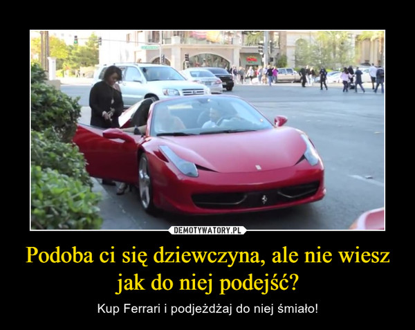 Podoba ci się dziewczyna, ale nie wiesz jak do niej podejść? – Kup Ferrari i podjeżdżaj do niej śmiało!