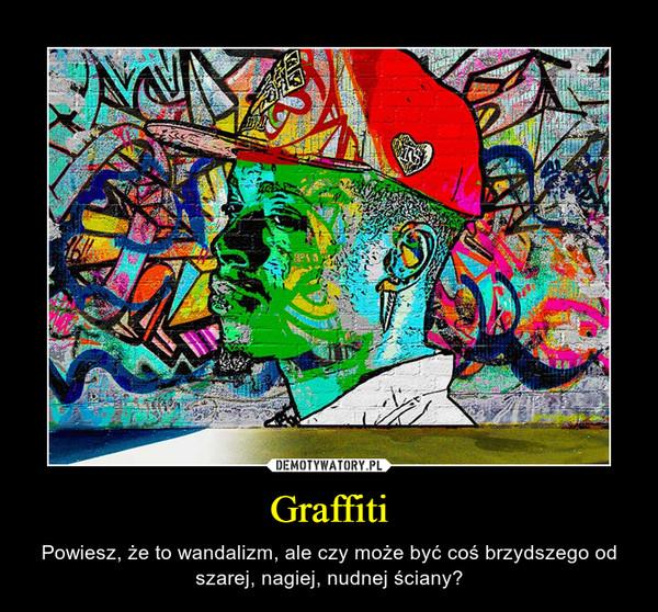 Graffiti – Powiesz, że to wandalizm, ale czy może być coś brzydszego od szarej, nagiej, nudnej ściany?