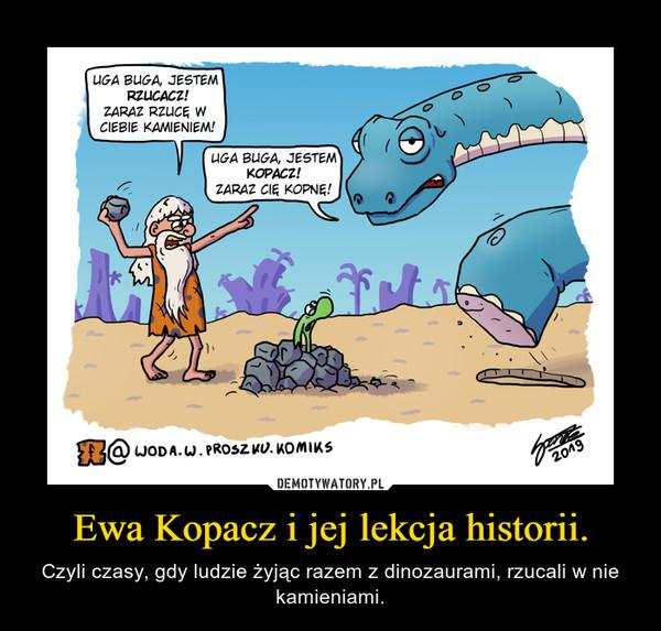 Ewa Kopacz i jej lekcja historii. – Czyli czasy, gdy ludzie żyjąc razem z dinozaurami, rzucali w nie kamieniami.