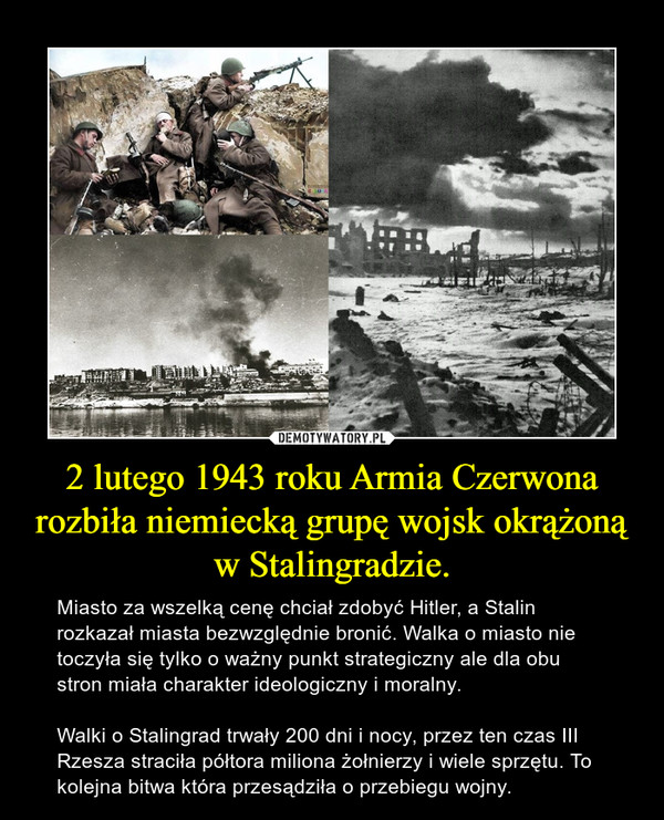 2 lutego 1943 roku Armia Czerwona rozbiła niemiecką grupę wojsk okrążoną w Stalingradzie. – Miasto za wszelką cenę chciał zdobyć Hitler, a Stalin rozkazał miasta bezwzględnie bronić. Walka o miasto nie toczyła się tylko o ważny punkt strategiczny ale dla obu stron miała charakter ideologiczny i moralny.Walki o Stalingrad trwały 200 dni i nocy, przez ten czas III Rzesza straciła półtora miliona żołnierzy i wiele sprzętu. To kolejna bitwa która przesądziła o przebiegu wojny.