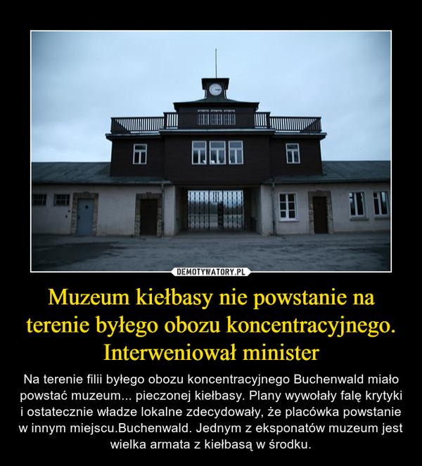Muzeum kiełbasy nie powstanie na terenie byłego obozu koncentracyjnego. Interweniował minister – Na terenie filii byłego obozu koncentracyjnego Buchenwald miało powstać muzeum... pieczonej kiełbasy. Plany wywołały falę krytyki i ostatecznie władze lokalne zdecydowały, że placówka powstanie w innym miejscu.Buchenwald. Jednym z eksponatów muzeum jest wielka armata z kiełbasą w środku.