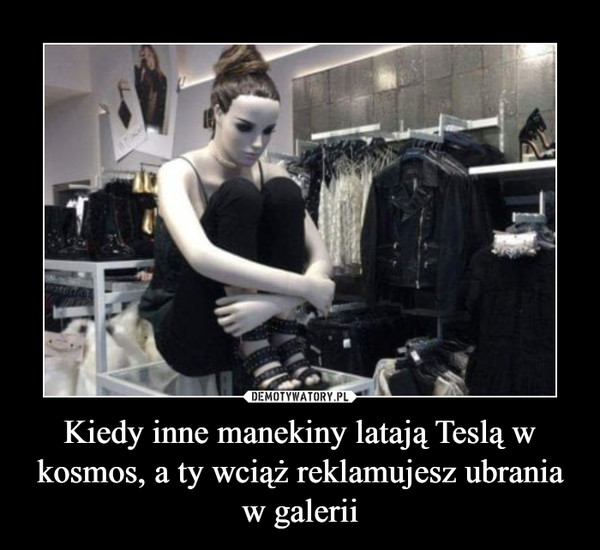 Kiedy inne manekiny latają Teslą w kosmos, a ty wciąż reklamujesz ubrania w galerii –