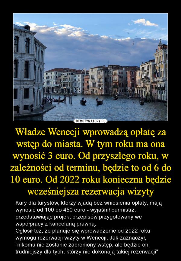 """Władze Wenecji wprowadzą opłatę za wstęp do miasta. W tym roku ma ona wynosić 3 euro. Od przyszłego roku, w zależności od terminu, będzie to od 6 do 10 euro. Od 2022 roku konieczna będzie wcześniejsza rezerwacja wizyty – Kary dla turystów, którzy wjadą bez wniesienia opłaty, mają wynosić od 100 do 450 euro - wyjaśnił burmistrz, przedstawiając projekt przepisów przygotowany we współpracy z kancelarią prawną.Ogłosił też, że planuje się wprowadzenie od 2022 roku wymogu rezerwacji wizyty w Wenecji. Jak zaznaczył, """"nikomu nie zostanie zabroniony wstęp, ale będzie on trudniejszy dla tych, którzy nie dokonają takiej rezerwacji"""""""