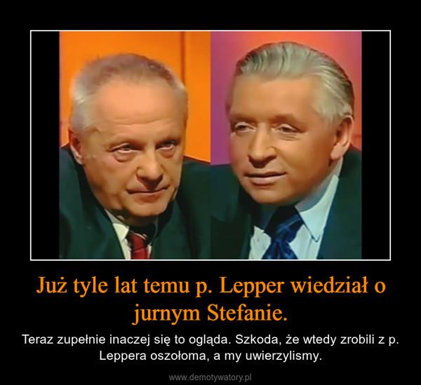Już tyle lat temu p. Lepper wiedział o jurnym Stefanie. – Teraz zupełnie inaczej się to ogląda. Szkoda, że wtedy zrobili z p. Leppera oszołoma, a my uwierzylismy.