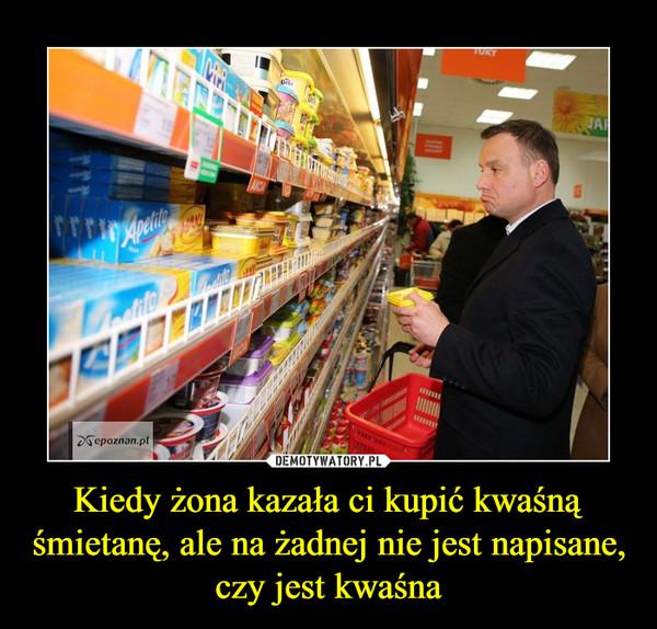 Kiedy żona kazała ci kupić kwaśną śmietanę, ale na żadnej nie jest napisane, czy jest kwaśna –