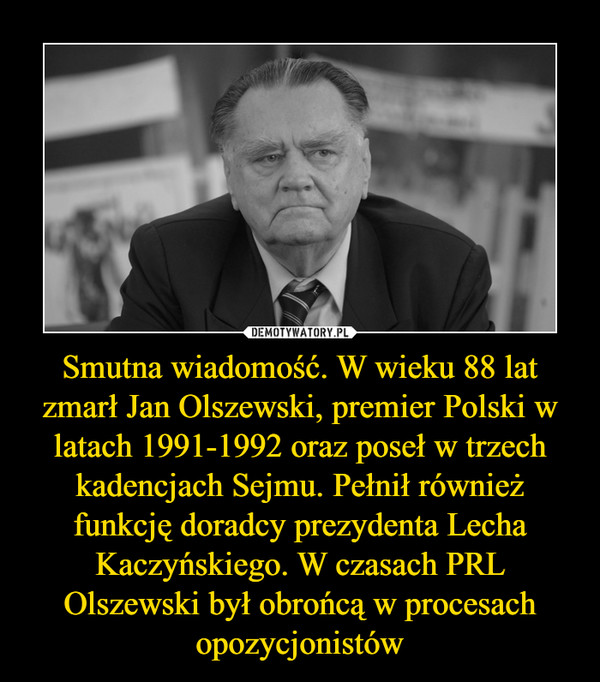 Smutna wiadomość. W wieku 88 lat zmarł Jan Olszewski, premier Polski w latach 1991-1992 oraz poseł w trzech kadencjach Sejmu. Pełnił również funkcję doradcy prezydenta Lecha Kaczyńskiego. W czasach PRL Olszewski był obrońcą w procesach opozycjonistów –
