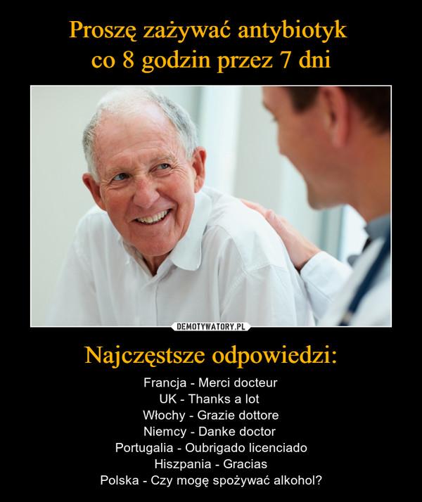Najczęstsze odpowiedzi: – Francja - Merci docteurUK - Thanks a lot Włochy - Grazie dottoreNiemcy - Danke doctor Portugalia - Oubrigado licenciadoHiszpania - GraciasPolska - Czy mogę spożywać alkohol?