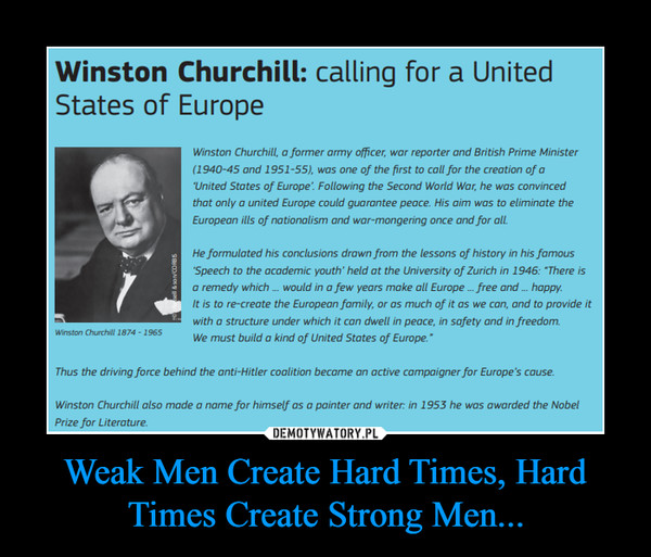 Weak Men Create Hard Times, Hard Times Create Strong Men... –