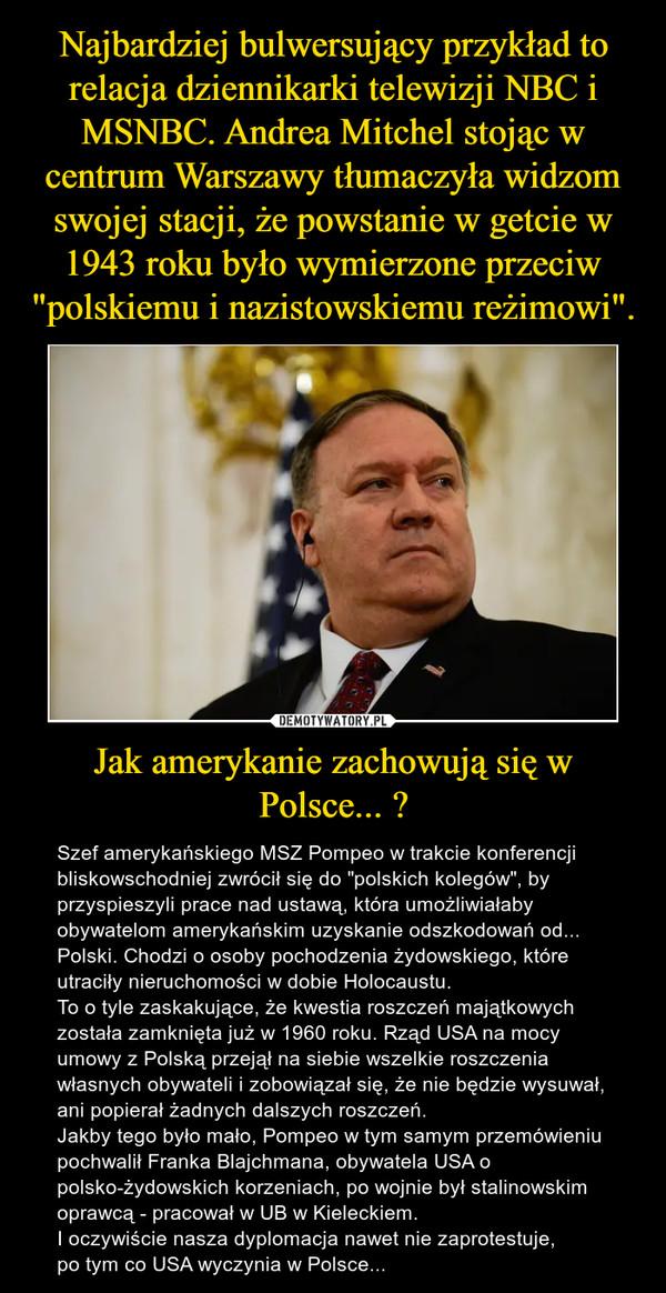 """Jak amerykanie zachowują się w Polsce... ? – Szef amerykańskiego MSZ Pompeo w trakcie konferencji bliskowschodniej zwrócił się do """"polskich kolegów"""", by przyspieszyli prace nad ustawą, która umożliwiałaby obywatelom amerykańskim uzyskanie odszkodowań od... Polski. Chodzi o osoby pochodzenia żydowskiego, które utraciły nieruchomości w dobie Holocaustu.To o tyle zaskakujące, że kwestia roszczeń majątkowych została zamknięta już w 1960 roku. Rząd USA na mocy umowy z Polską przejął na siebie wszelkie roszczenia własnych obywateli i zobowiązał się, że nie będzie wysuwał, ani popierał żadnych dalszych roszczeń.Jakby tego było mało, Pompeo w tym samym przemówieniu pochwalił Franka Blajchmana, obywatela USA o polsko-żydowskich korzeniach, po wojnie był stalinowskim oprawcą - pracował w UB w Kieleckiem.I oczywiście nasza dyplomacja nawet nie zaprotestuje, po tym co USA wyczynia w Polsce..."""